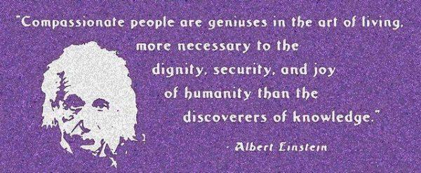"""""""Pessoas compassivas são gênios na arte de viver, mais necessárias à dignidade, segurança e felicidade da humanidade do que as descobertas do conhecimento.""""- Albert Einstein"""